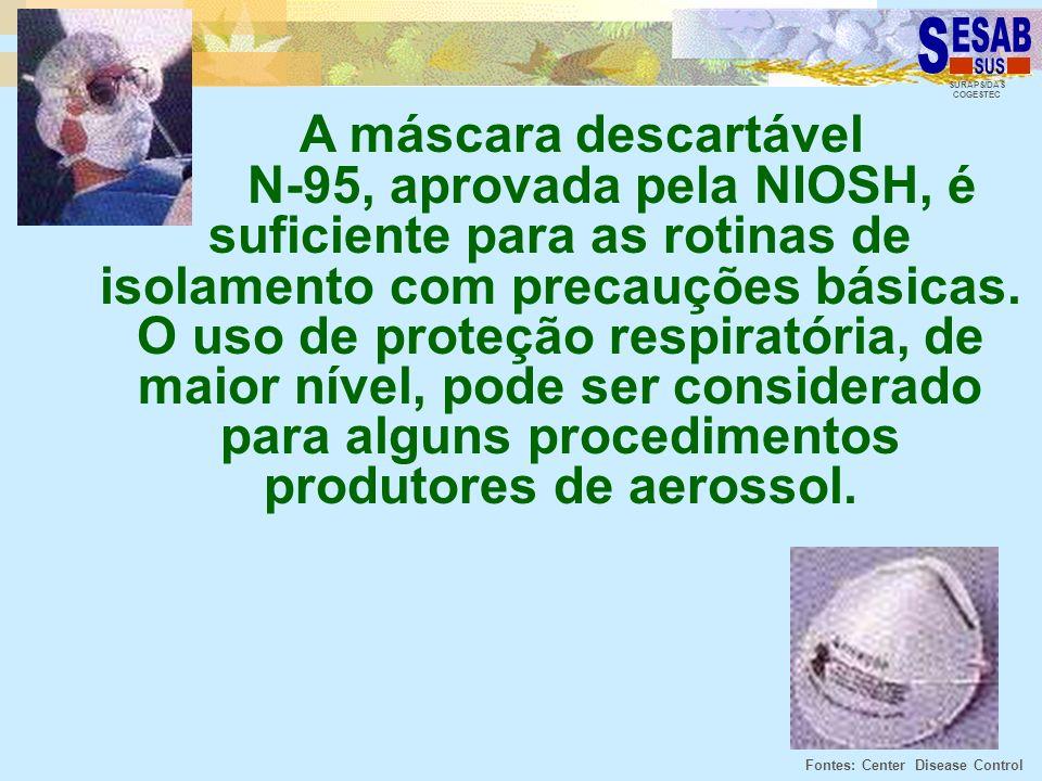 A máscara descartável N-95, aprovada pela NIOSH, é suficiente para as rotinas de isolamento com precauções básicas. O uso de proteção respiratória, de maior nível, pode ser considerado para alguns procedimentos produtores de aerossol.