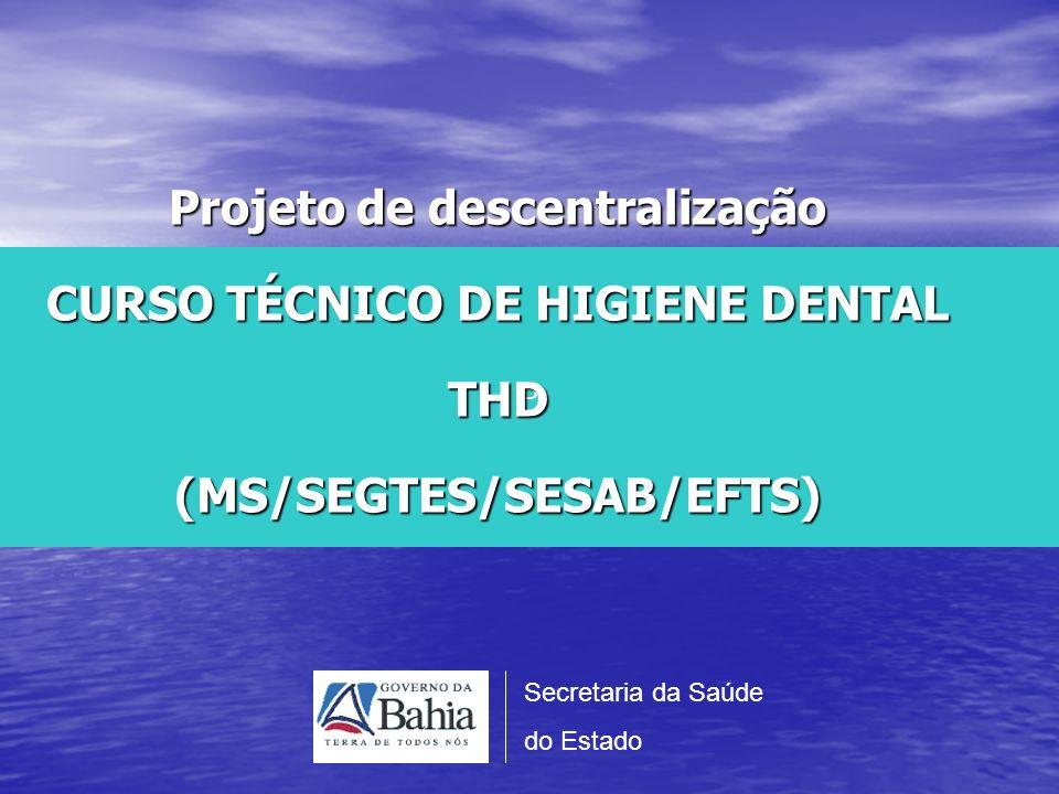 P Projeto de descentralização CURSO TÉCNICO DE HIGIENE DENTAL THD (MS/SEGTES/SESAB/EFTS) Secretaria da Saúde.