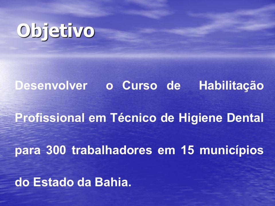 Objetivo Desenvolver o Curso de Habilitação Profissional em Técnico de Higiene Dental para 300 trabalhadores em 15 municípios do Estado da Bahia.