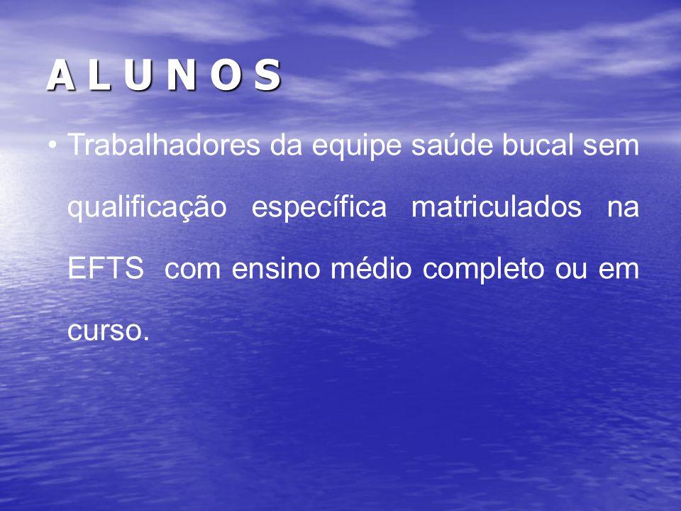 A L U N O S Trabalhadores da equipe saúde bucal sem qualificação específica matriculados na EFTS com ensino médio completo ou em curso.