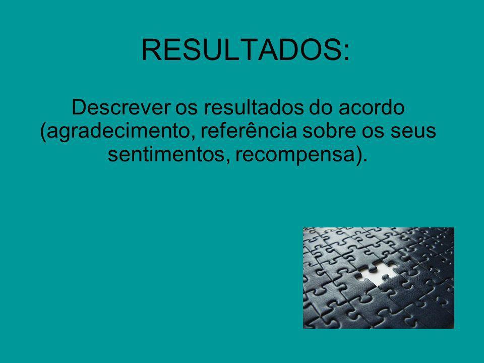 RESULTADOS: Descrever os resultados do acordo (agradecimento, referência sobre os seus sentimentos, recompensa).