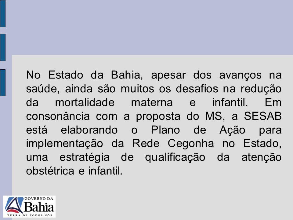 No Estado da Bahia, apesar dos avanços na saúde, ainda são muitos os desafios na redução da mortalidade materna e infantil. Em consonância com a proposta do MS, a SESAB está elaborando o Plano de Ação para implementação da Rede Cegonha no Estado, uma estratégia de qualificação da atenção obstétrica e infantil.