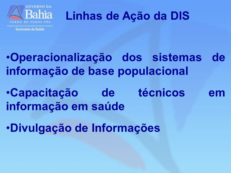 Linhas de Ação da DIS Operacionalização dos sistemas de informação de base populacional. Capacitação de técnicos em informação em saúde.