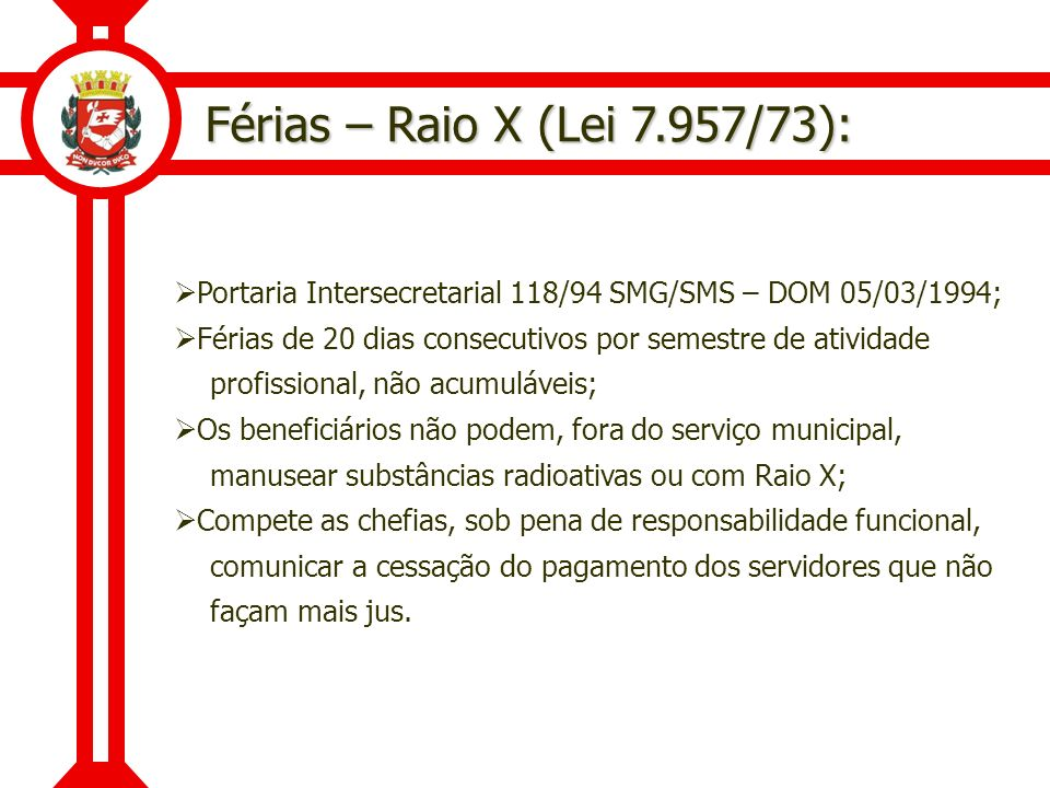 Férias – Raio X (Lei 7.957/73): Portaria Intersecretarial 118/94 SMG/SMS – DOM 05/03/1994; Férias de 20 dias consecutivos por semestre de atividade.