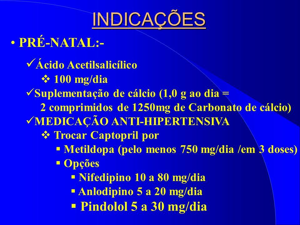 INDICAÇÕES PRÉ-NATAL:- Ácido Acetilsalicílico Pindolol 5 a 30 mg/dia