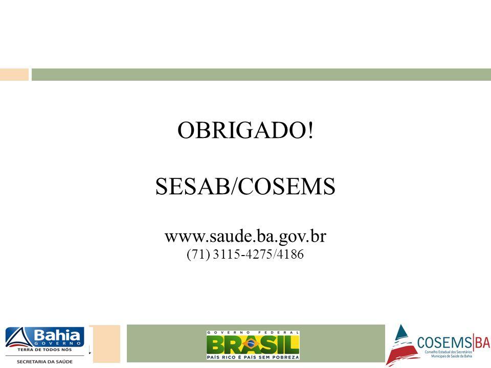 OBRIGADO! SESAB/COSEMS www.saude.ba.gov.br (71) 3115-4275/4186