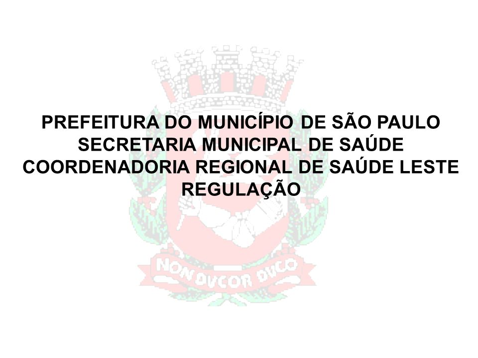 PREFEITURA DO MUNICÍPIO DE SÃO PAULO SECRETARIA MUNICIPAL DE SAÚDE COORDENADORIA REGIONAL DE SAÚDE LESTE REGULAÇÃO