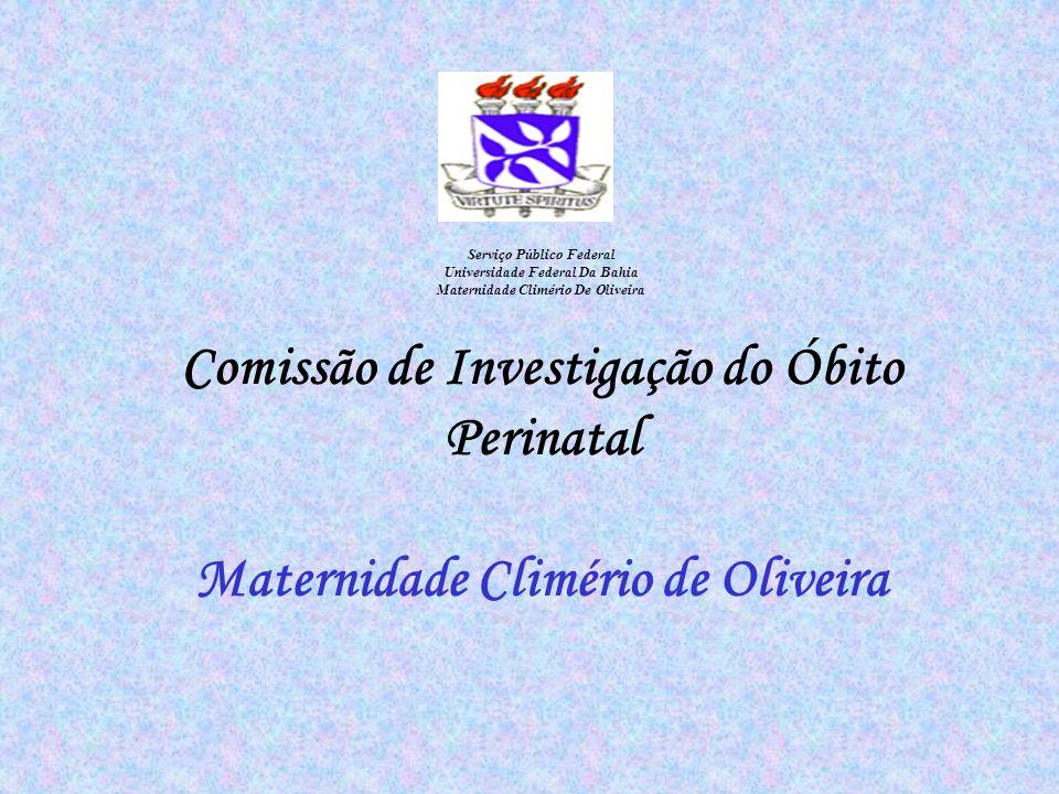 Serviço Público Federal Universidade Federal Da Bahia Maternidade Climério De Oliveira Comissão de Investigação do Óbito Perinatal Maternidade Climério de Oliveira