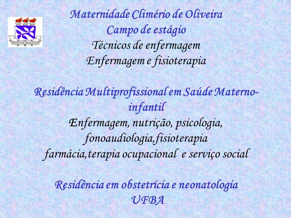 Maternidade Climério de Oliveira Campo de estágio Técnicos de enfermagem Enfermagem e fisioterapia Residência Multiprofissional em Saúde Materno-infantil Enfermagem, nutrição, psicologia, fonoaudiologia,fisioterapia farmácia,terapia ocupacional e serviço social Residência em obstetrícia e neonatologia UFBA