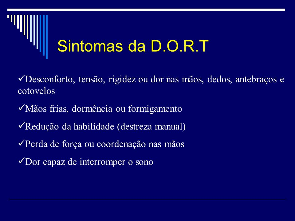 Sintomas da D.O.R.T Desconforto, tensão, rigidez ou dor nas mãos, dedos, antebraços e cotovelos. Mãos frias, dormência ou formigamento.