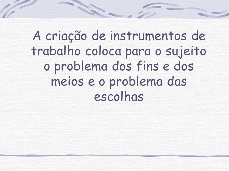 A criação de instrumentos de trabalho coloca para o sujeito o problema dos fins e dos meios e o problema das escolhas