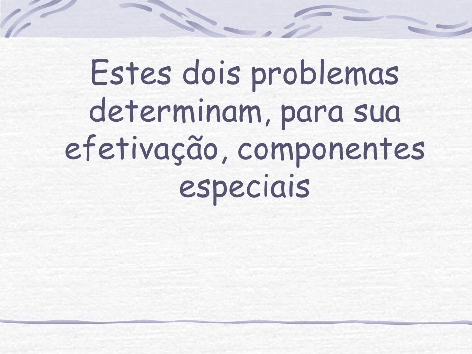 Estes dois problemas determinam, para sua efetivação, componentes especiais