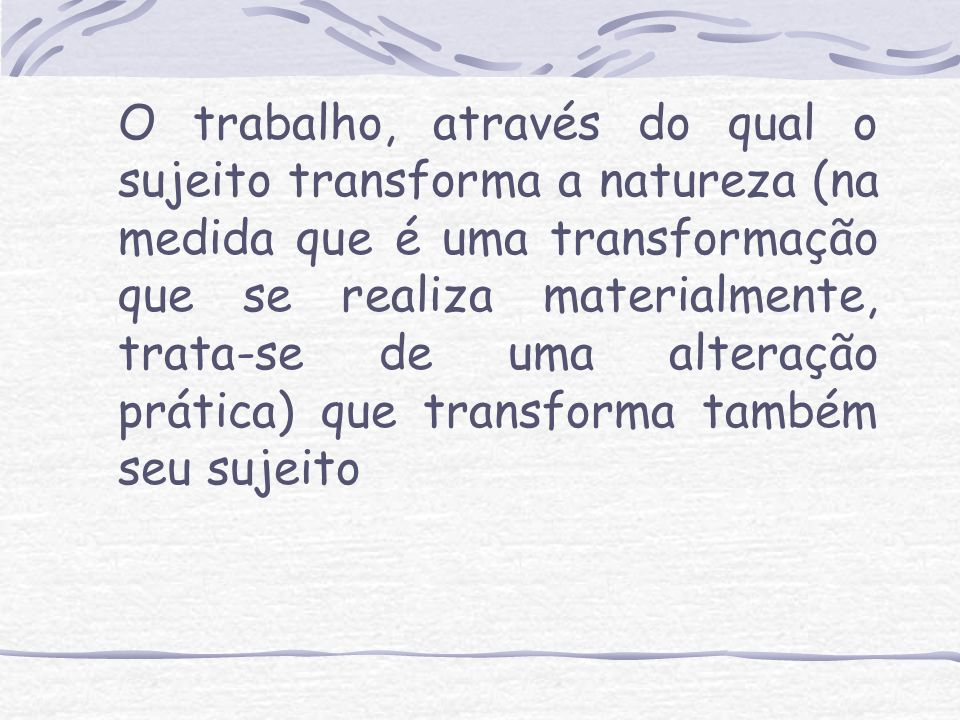 O trabalho, através do qual o sujeito transforma a natureza (na medida que é uma transformação que se realiza materialmente, trata-se de uma alteração prática) que transforma também seu sujeito