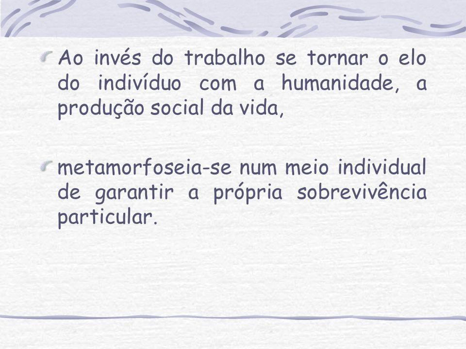 Ao invés do trabalho se tornar o elo do indivíduo com a humanidade, a produção social da vida,