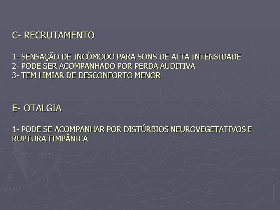 C- RECRUTAMENTO 1- SENSAÇÃO DE INCÔMODO PARA SONS DE ALTA INTENSIDADE 2- PODE SER ACOMPANHADO POR PERDA AUDITIVA 3- TEM LIMIAR DE DESCONFORTO MENOR E- OTALGIA 1- PODE SE ACOMPANHAR POR DISTÚRBIOS NEUROVEGETATIVOS E RUPTURA TIMPÂNICA