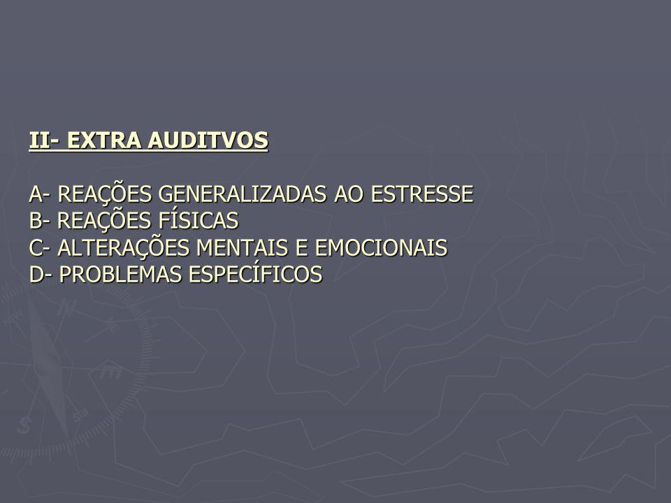 II- EXTRA AUDITVOS A- REAÇÕES GENERALIZADAS AO ESTRESSE B- REAÇÕES FÍSICAS C- ALTERAÇÕES MENTAIS E EMOCIONAIS D- PROBLEMAS ESPECÍFICOS