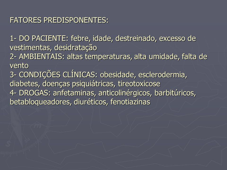 FATORES PREDISPONENTES: 1- DO PACIENTE: febre, idade, destreinado, excesso de vestimentas, desidratação 2- AMBIENTAIS: altas temperaturas, alta umidade, falta de vento 3- CONDIÇÕES CLÍNICAS: obesidade, esclerodermia, diabetes, doenças psiquiátricas, tireotoxicose 4- DROGAS: anfetaminas, anticolinérgicos, barbitúricos, betabloqueadores, diuréticos, fenotiazinas