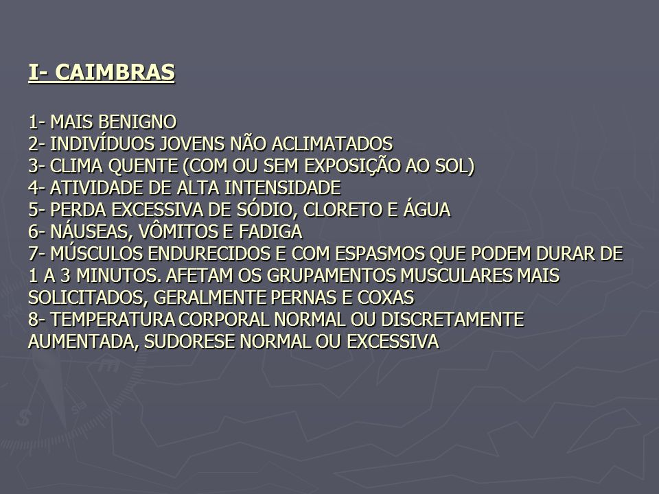 I- CAIMBRAS 1- MAIS BENIGNO 2- INDIVÍDUOS JOVENS NÃO ACLIMATADOS 3- CLIMA QUENTE (COM OU SEM EXPOSIÇÃO AO SOL) 4- ATIVIDADE DE ALTA INTENSIDADE 5- PERDA EXCESSIVA DE SÓDIO, CLORETO E ÁGUA 6- NÁUSEAS, VÔMITOS E FADIGA 7- MÚSCULOS ENDURECIDOS E COM ESPASMOS QUE PODEM DURAR DE 1 A 3 MINUTOS.