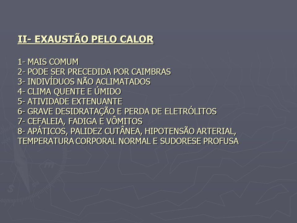 II- EXAUSTÃO PELO CALOR 1- MAIS COMUM 2- PODE SER PRECEDIDA POR CAIMBRAS 3- INDIVÍDUOS NÃO ACLIMATADOS 4- CLIMA QUENTE E ÚMIDO 5- ATIVIDADE EXTENUANTE 6- GRAVE DESIDRATAÇÃO E PERDA DE ELETRÓLITOS 7- CEFALEIA, FADIGA E VÔMITOS 8- APÁTICOS, PALIDEZ CUTÂNEA, HIPOTENSÃO ARTERIAL, TEMPERATURA CORPORAL NORMAL E SUDORESE PROFUSA
