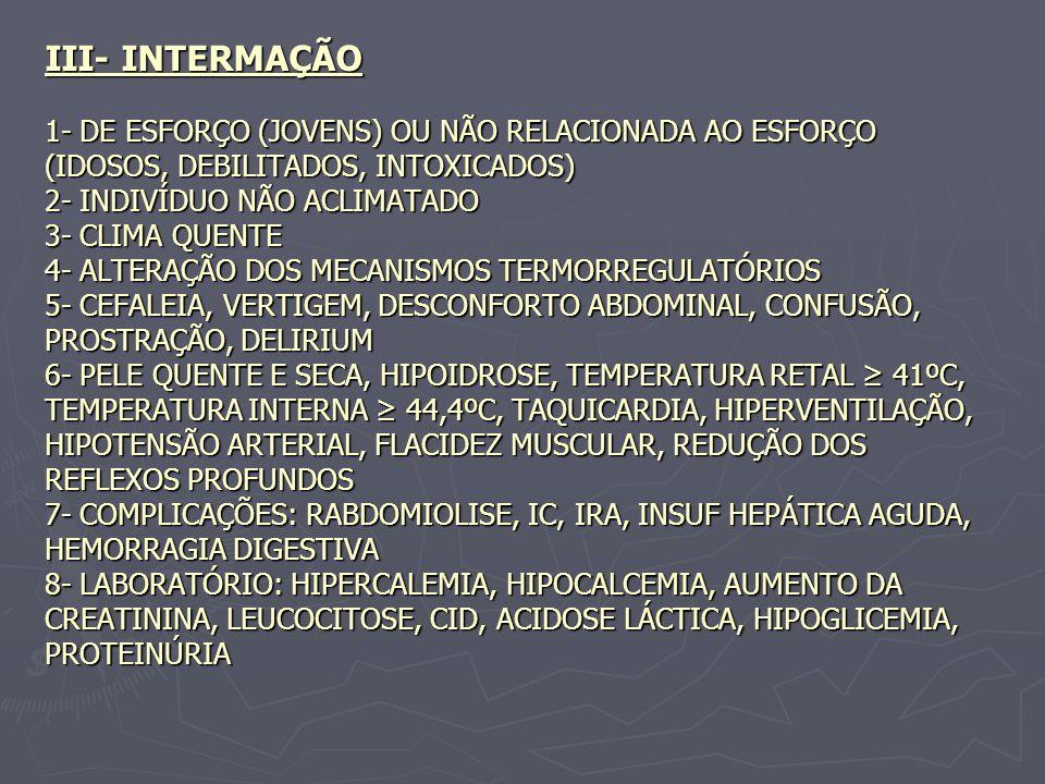 III- INTERMAÇÃO 1- DE ESFORÇO (JOVENS) OU NÃO RELACIONADA AO ESFORÇO (IDOSOS, DEBILITADOS, INTOXICADOS) 2- INDIVÍDUO NÃO ACLIMATADO 3- CLIMA QUENTE 4- ALTERAÇÃO DOS MECANISMOS TERMORREGULATÓRIOS 5- CEFALEIA, VERTIGEM, DESCONFORTO ABDOMINAL, CONFUSÃO, PROSTRAÇÃO, DELIRIUM 6- PELE QUENTE E SECA, HIPOIDROSE, TEMPERATURA RETAL ≥ 41ºC, TEMPERATURA INTERNA ≥ 44,4ºC, TAQUICARDIA, HIPERVENTILAÇÃO, HIPOTENSÃO ARTERIAL, FLACIDEZ MUSCULAR, REDUÇÃO DOS REFLEXOS PROFUNDOS 7- COMPLICAÇÕES: RABDOMIOLISE, IC, IRA, INSUF HEPÁTICA AGUDA, HEMORRAGIA DIGESTIVA 8- LABORATÓRIO: HIPERCALEMIA, HIPOCALCEMIA, AUMENTO DA CREATININA, LEUCOCITOSE, CID, ACIDOSE LÁCTICA, HIPOGLICEMIA, PROTEINÚRIA