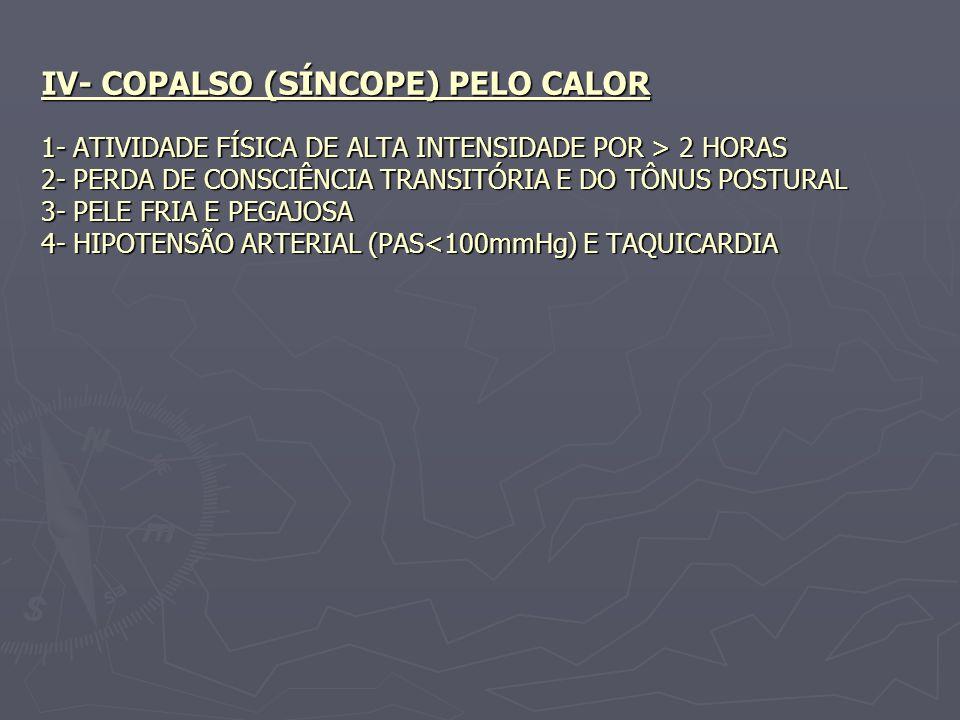 IV- COPALSO (SÍNCOPE) PELO CALOR 1- ATIVIDADE FÍSICA DE ALTA INTENSIDADE POR > 2 HORAS 2- PERDA DE CONSCIÊNCIA TRANSITÓRIA E DO TÔNUS POSTURAL 3- PELE FRIA E PEGAJOSA 4- HIPOTENSÃO ARTERIAL (PAS<100mmHg) E TAQUICARDIA