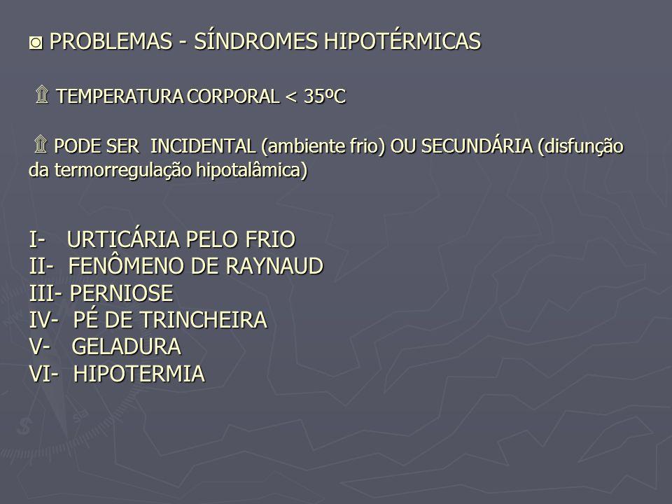 ◙ PROBLEMAS - SÍNDROMES HIPOTÉRMICAS ۩ TEMPERATURA CORPORAL < 35ºC ۩ PODE SER INCIDENTAL (ambiente frio) OU SECUNDÁRIA (disfunção da termorregulação hipotalâmica) I- URTICÁRIA PELO FRIO II- FENÔMENO DE RAYNAUD III- PERNIOSE IV- PÉ DE TRINCHEIRA V- GELADURA VI- HIPOTERMIA