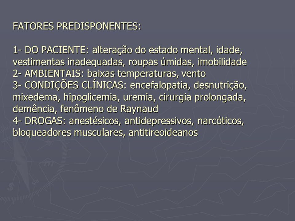 FATORES PREDISPONENTES: 1- DO PACIENTE: alteração do estado mental, idade, vestimentas inadequadas, roupas úmidas, imobilidade 2- AMBIENTAIS: baixas temperaturas, vento 3- CONDIÇÕES CLÍNICAS: encefalopatia, desnutrição, mixedema, hipoglicemia, uremia, cirurgia prolongada, demência, fenômeno de Raynaud 4- DROGAS: anestésicos, antidepressivos, narcóticos, bloqueadores musculares, antitireoideanos