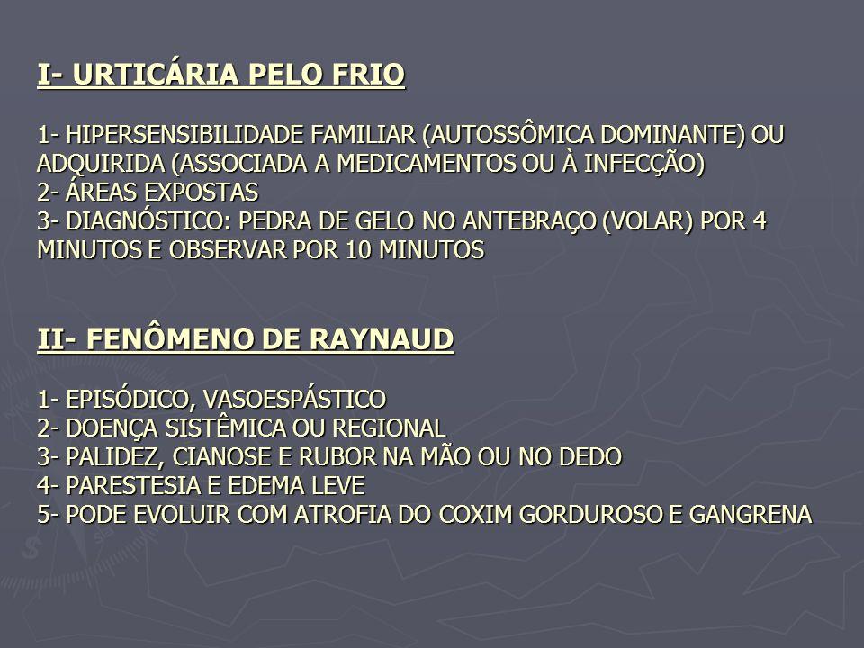 I- URTICÁRIA PELO FRIO 1- HIPERSENSIBILIDADE FAMILIAR (AUTOSSÔMICA DOMINANTE) OU ADQUIRIDA (ASSOCIADA A MEDICAMENTOS OU À INFECÇÃO) 2- ÁREAS EXPOSTAS 3- DIAGNÓSTICO: PEDRA DE GELO NO ANTEBRAÇO (VOLAR) POR 4 MINUTOS E OBSERVAR POR 10 MINUTOS II- FENÔMENO DE RAYNAUD 1- EPISÓDICO, VASOESPÁSTICO 2- DOENÇA SISTÊMICA OU REGIONAL 3- PALIDEZ, CIANOSE E RUBOR NA MÃO OU NO DEDO 4- PARESTESIA E EDEMA LEVE 5- PODE EVOLUIR COM ATROFIA DO COXIM GORDUROSO E GANGRENA