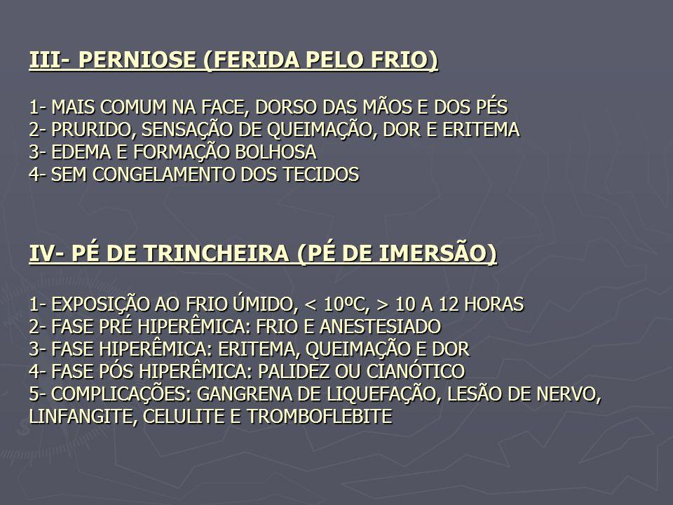 III- PERNIOSE (FERIDA PELO FRIO) 1- MAIS COMUM NA FACE, DORSO DAS MÃOS E DOS PÉS 2- PRURIDO, SENSAÇÃO DE QUEIMAÇÃO, DOR E ERITEMA 3- EDEMA E FORMAÇÃO BOLHOSA 4- SEM CONGELAMENTO DOS TECIDOS IV- PÉ DE TRINCHEIRA (PÉ DE IMERSÃO) 1- EXPOSIÇÃO AO FRIO ÚMIDO, < 10ºC, > 10 A 12 HORAS 2- FASE PRÉ HIPERÊMICA: FRIO E ANESTESIADO 3- FASE HIPERÊMICA: ERITEMA, QUEIMAÇÃO E DOR 4- FASE PÓS HIPERÊMICA: PALIDEZ OU CIANÓTICO 5- COMPLICAÇÕES: GANGRENA DE LIQUEFAÇÃO, LESÃO DE NERVO, LINFANGITE, CELULITE E TROMBOFLEBITE