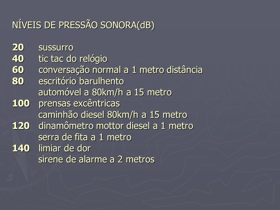 NÍVEIS DE PRESSÃO SONORA(dB) 20 sussurro 40 tic tac do relógio 60 conversação normal a 1 metro distância 80 escritório barulhento automóvel a 80km/h a 15 metro 100 prensas excêntricas caminhão diesel 80km/h a 15 metro 120 dinamômetro mottor diesel a 1 metro serra de fita a 1 metro 140 limiar de dor sirene de alarme a 2 metros