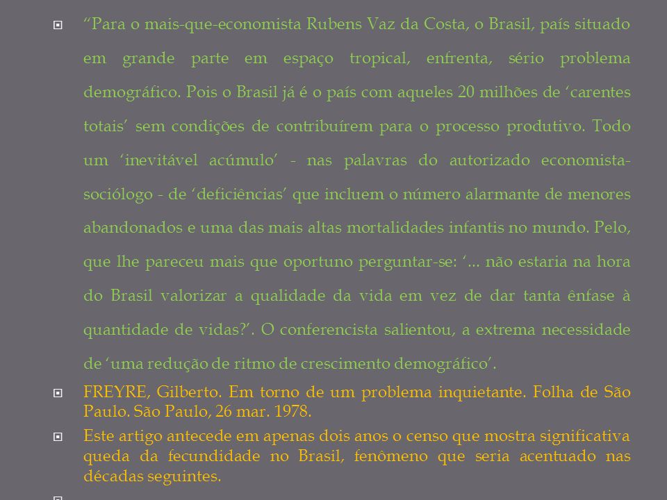 Para o mais-que-economista Rubens Vaz da Costa, o Brasil, país situado em grande parte em espaço tropical, enfrenta, sério problema demográfico. Pois o Brasil já é o país com aqueles 20 milhões de 'carentes totais' sem condições de contribuírem para o processo produtivo. Todo um 'inevitável acúmulo' - nas palavras do autorizado economista-sociólogo - de 'deficiências' que incluem o número alarmante de menores abandonados e uma das mais altas mortalidades infantis no mundo. Pelo, que lhe pareceu mais que oportuno perguntar-se: '... não estaria na hora do Brasil valorizar a qualidade da vida em vez de dar tanta ênfase à quantidade de vidas '. O conferencista salientou, a extrema necessidade de 'uma redução de ritmo de crescimento demográfico'.