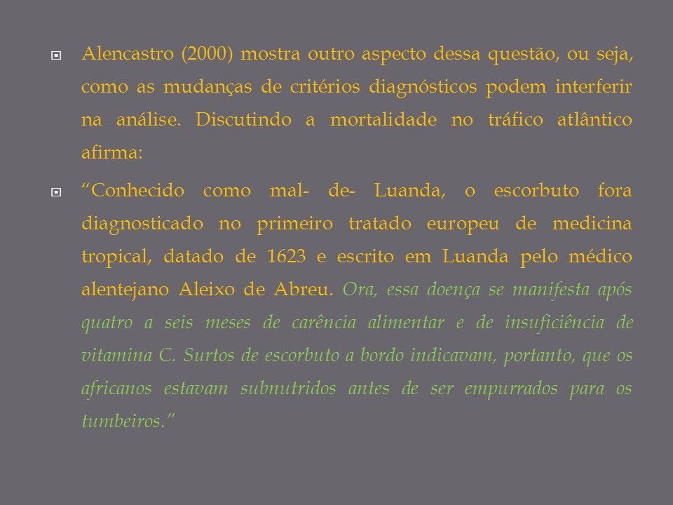 Alencastro (2000) mostra outro aspecto dessa questão, ou seja, como as mudanças de critérios diagnósticos podem interferir na análise. Discutindo a mortalidade no tráfico atlântico afirma: