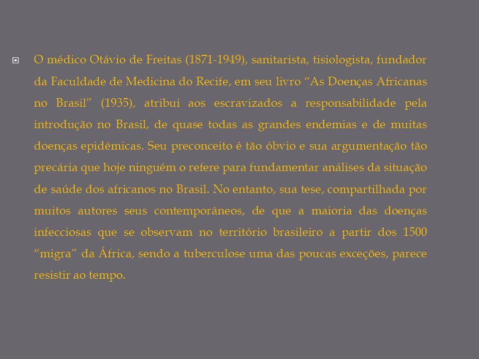O médico Otávio de Freitas (1871-1949), sanitarista, tisiologista, fundador da Faculdade de Medicina do Recife, em seu livro As Doenças Africanas no Brasil (1935), atribui aos escravizados a responsabilidade pela introdução no Brasil, de quase todas as grandes endemias e de muitas doenças epidêmicas.