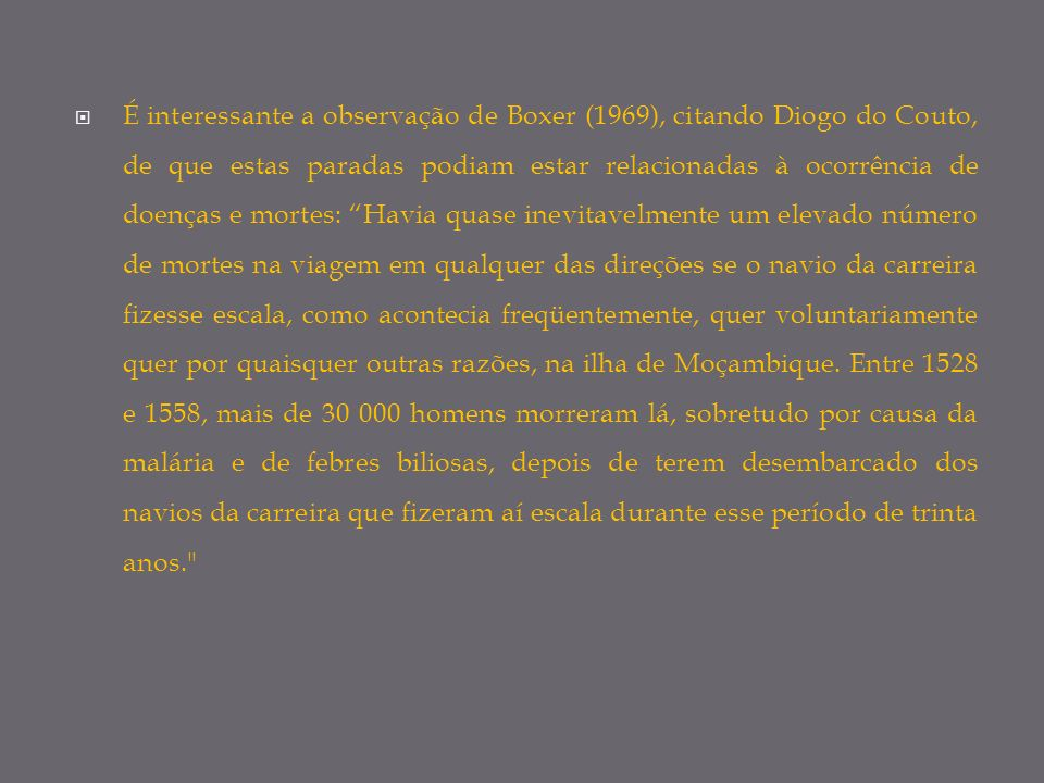É interessante a observação de Boxer (1969), citando Diogo do Couto, de que estas paradas podiam estar relacionadas à ocorrência de doenças e mortes: Havia quase inevitavelmente um elevado número de mortes na viagem em qualquer das direções se o navio da carreira fizesse escala, como acontecia freqüentemente, quer voluntariamente quer por quaisquer outras razões, na ilha de Moçambique.
