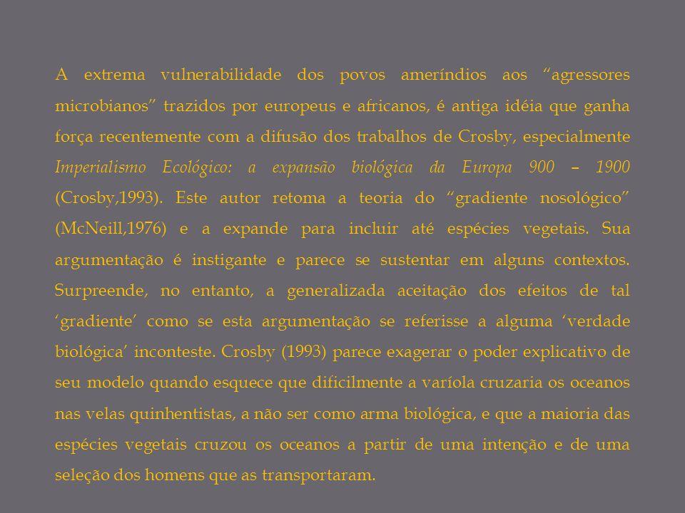 A extrema vulnerabilidade dos povos ameríndios aos agressores microbianos trazidos por europeus e africanos, é antiga idéia que ganha força recentemente com a difusão dos trabalhos de Crosby, especialmente Imperialismo Ecológico: a expansão biológica da Europa 900 – 1900 (Crosby,1993).