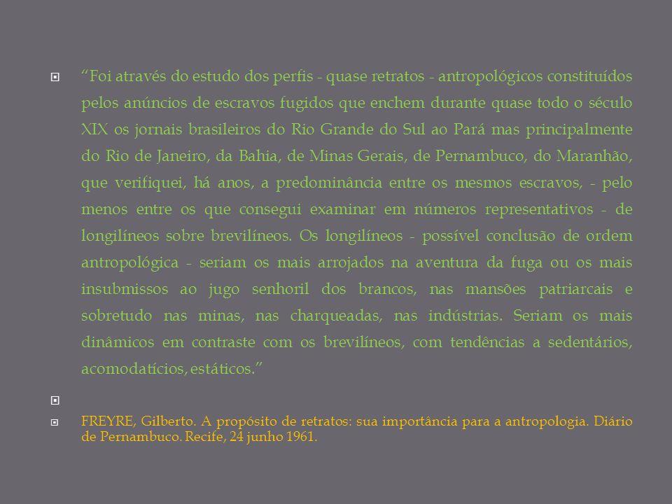 Foi através do estudo dos perfis - quase retratos - antropológicos constituídos pelos anúncios de escravos fugidos que enchem durante quase todo o século XIX os jornais brasileiros do Rio Grande do Sul ao Pará mas principalmente do Rio de Janeiro, da Bahia, de Minas Gerais, de Pernambuco, do Maranhão, que verifiquei, há anos, a predominância entre os mesmos escravos, - pelo menos entre os que consegui examinar em números representativos - de longilíneos sobre brevilíneos. Os longilíneos - possível conclusão de ordem antropológica - seriam os mais arrojados na aventura da fuga ou os mais insubmissos ao jugo senhoril dos brancos, nas mansões patriarcais e sobretudo nas minas, nas charqueadas, nas indústrias. Seriam os mais dinâmicos em contraste com os brevilíneos, com tendências a sedentários, acomodatícios, estáticos.