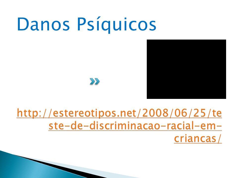 Danos Psíquicos http://estereotipos.net/2008/06/25/teste-de-discriminacao-racial-em-criancas/