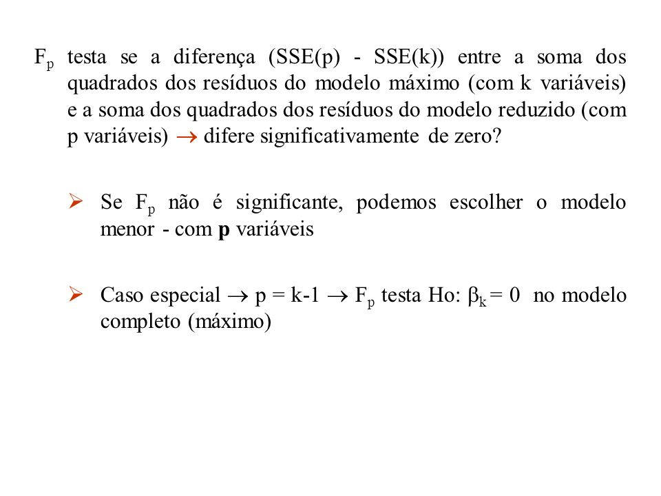 Fp testa se a diferença (SSE(p) - SSE(k)) entre a soma dos quadrados dos resíduos do modelo máximo (com k variáveis) e a soma dos quadrados dos resíduos do modelo reduzido (com p variáveis)  difere significativamente de zero