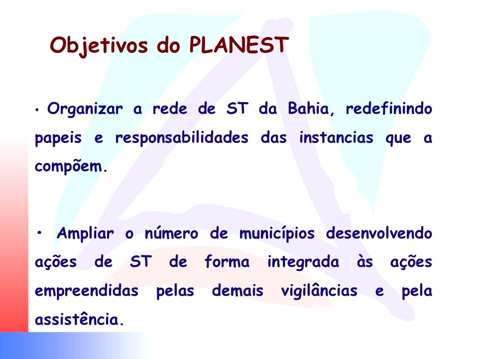 Objetivos do PLANEST • Organizar a rede de ST da Bahia, redefinindo papeis e responsabilidades das instancias que a compõem.