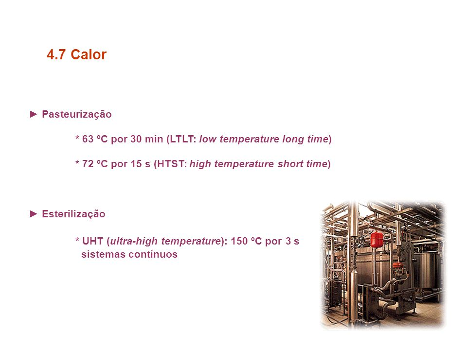 4.7 Calor ► Pasteurização. * 63 ºC por 30 min (LTLT: low temperature long time) * 72 ºC por 15 s (HTST: high temperature short time)