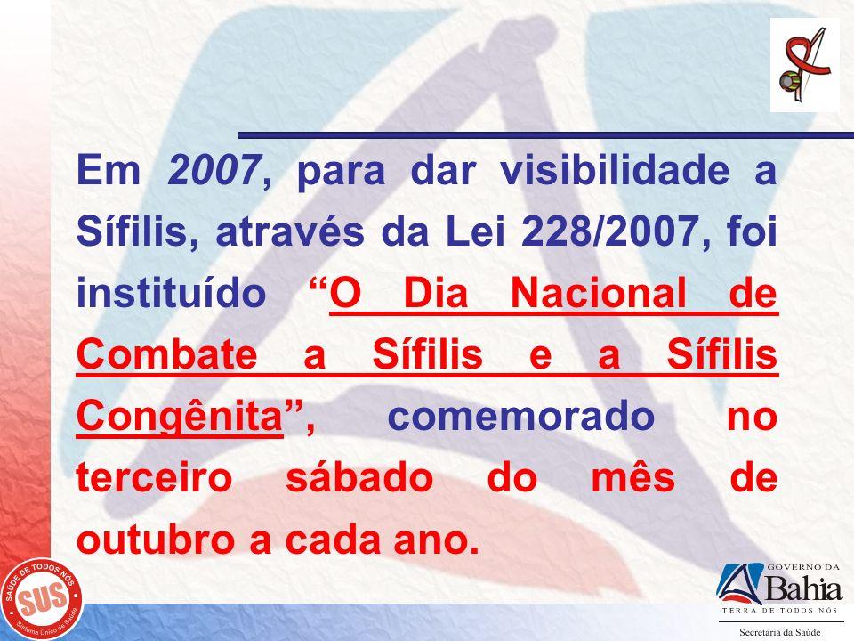 Em 2007, para dar visibilidade a Sífilis, através da Lei 228/2007, foi instituído O Dia Nacional de Combate a Sífilis e a Sífilis Congênita , comemorado no terceiro sábado do mês de outubro a cada ano.