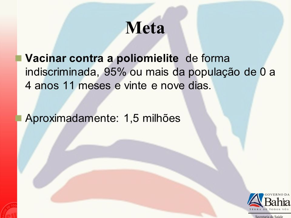 Meta Vacinar contra a poliomielite de forma indiscriminada, 95% ou mais da população de 0 a 4 anos 11 meses e vinte e nove dias.