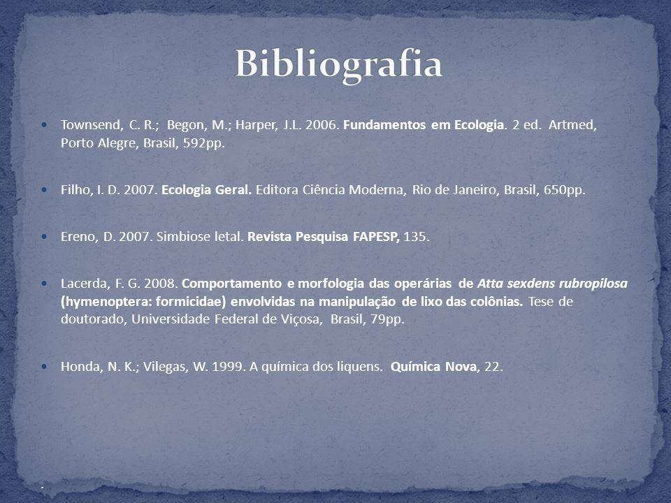 Bibliografia Townsend, C. R.; Begon, M.; Harper, J.L. 2006. Fundamentos em Ecologia. 2 ed. Artmed, Porto Alegre, Brasil, 592pp.