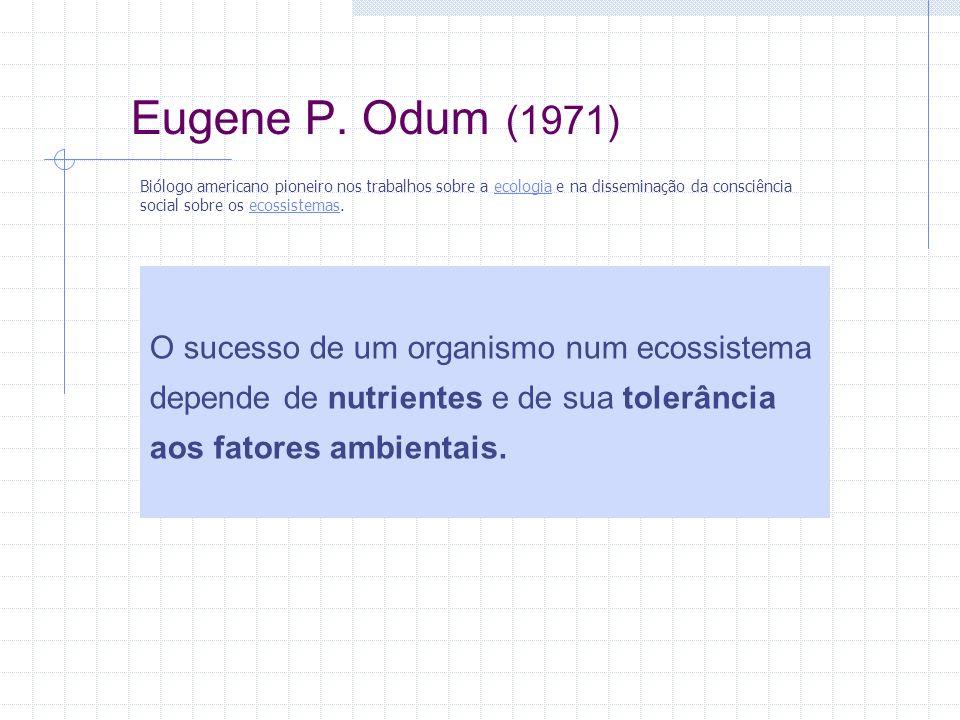 Eugene P. Odum (1971) Biólogo americano pioneiro nos trabalhos sobre a ecologia e na disseminação da consciência social sobre os ecossistemas.