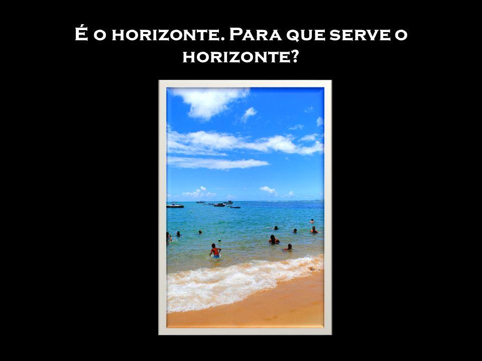 É o horizonte. Para que serve o horizonte