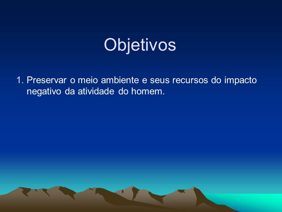 Objetivos Preservar o meio ambiente e seus recursos do impacto negativo da atividade do homem.