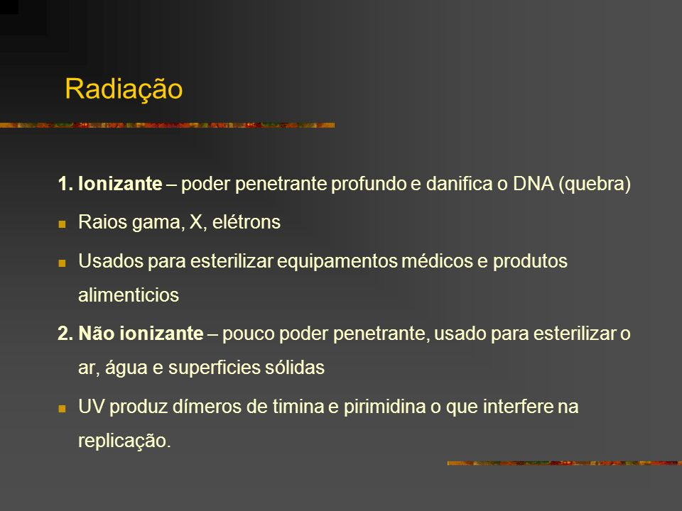 Radiação1. Ionizante – poder penetrante profundo e danifica o DNA (quebra) Raios gama, X, elétrons.