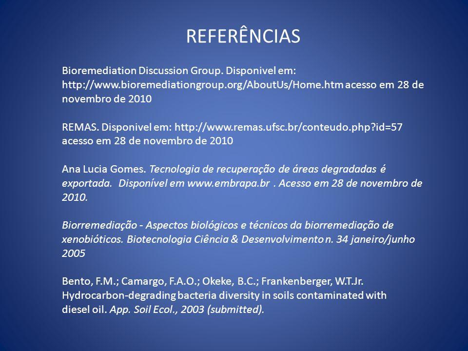 REFERÊNCIASBioremediation Discussion Group. Disponivel em: http://www.bioremediationgroup.org/AboutUs/Home.htm acesso em 28 de novembro de 2010.