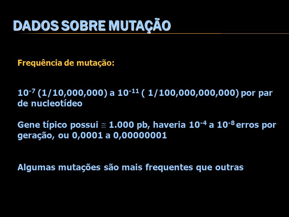 DADOS SOBRE MUTAÇÃOFrequência de mutação: 10-7 (1/10,000,000) a 10-11 ( 1/100,000,000,000) por par de nucleotídeo.