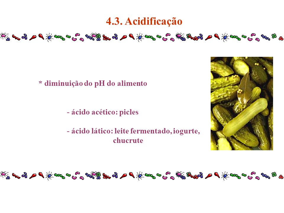 4.3. Acidificação * diminuição do pH do alimento